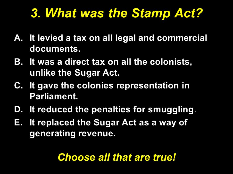 3.What was the Stamp Act. A.It levied a tax on all legal and commercial documents.
