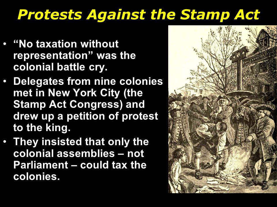 Protests Against the Stamp Act No taxation without representation was the colonial battle cry.