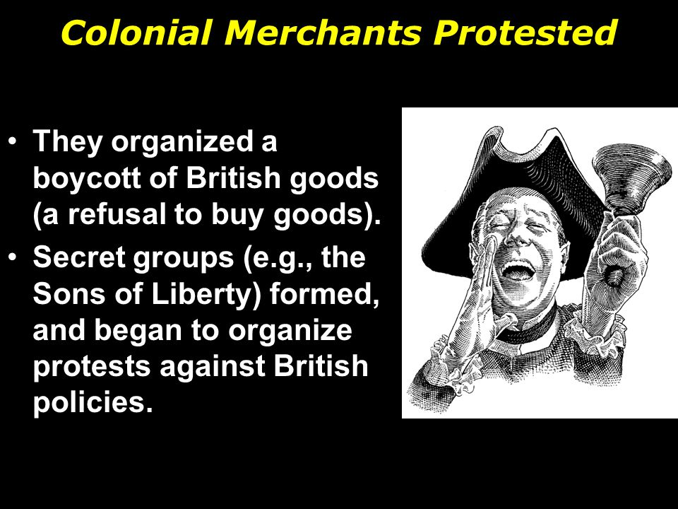 Colonial Merchants Protested They organized a boycott of British goods (a refusal to buy goods).