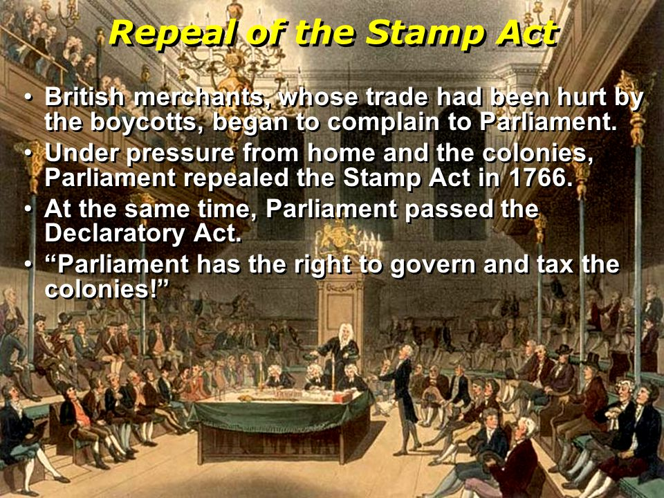 Repeal of the Stamp Act British merchants, whose trade had been hurt by the boycotts, began to complain to Parliament.