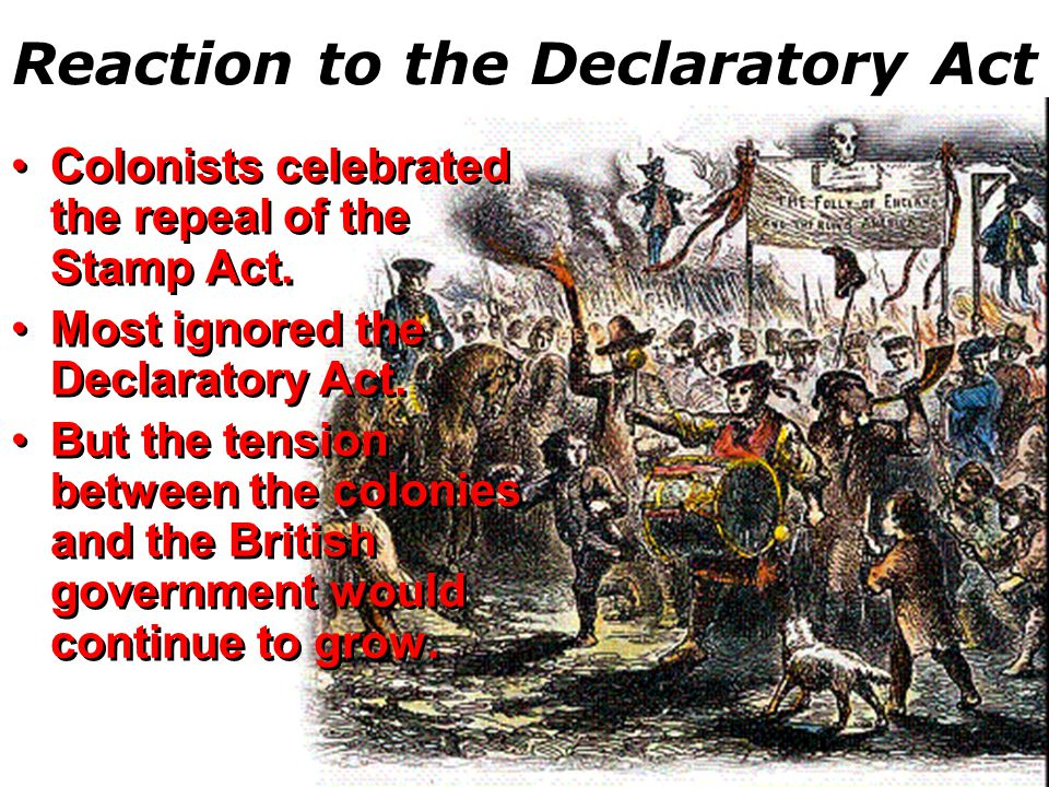 Reaction to the Declaratory Act Colonists celebrated the repeal of the Stamp Act.