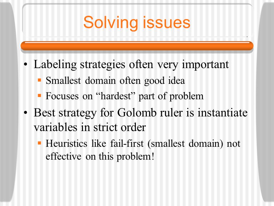 Solving issues Labeling strategies often very important  Smallest domain often good idea  Focuses on hardest part of problem Best strategy for Golomb ruler is instantiate variables in strict order  Heuristics like fail-first (smallest domain) not effective on this problem!