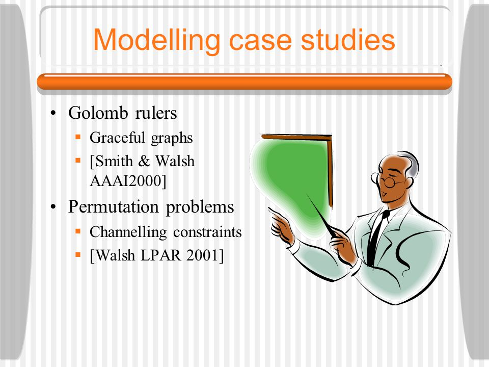 Modelling case studies Golomb rulers  Graceful graphs  [Smith & Walsh AAAI2000] Permutation problems  Channelling constraints  [Walsh LPAR 2001]