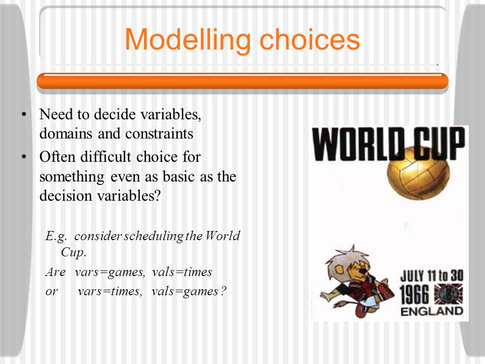 Modelling choices Need to decide variables, domains and constraints Often difficult choice for something even as basic as the decision variables.