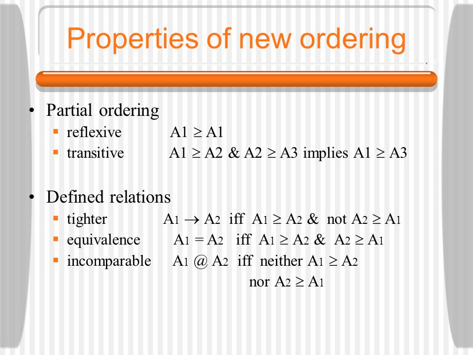 Properties of new ordering Partial ordering  reflexive A1  A1  transitive A1  A2 & A2  A3 implies A1  A3 Defined relations  tighter A 1  A 2 iff A 1  A 2 & not A 2  A 1  equivalence A 1 = A 2 iff A 1  A 2 & A 2  A 1  incomparable A 1 @ A 2 iff neither A 1  A 2 nor A 2  A 1