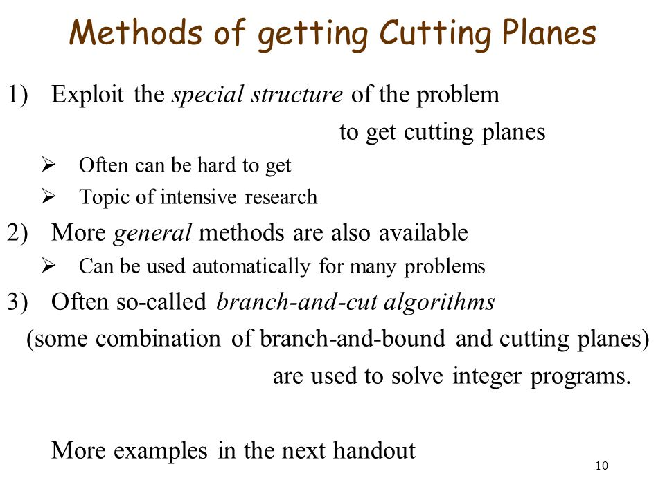 10 Methods of getting Cutting Planes 1)Exploit the special structure of the problem to get cutting planes  Often can be hard to get  Topic of intensive research 2)More general methods are also available  Can be used automatically for many problems 3)Often so-called branch-and-cut algorithms (some combination of branch-and-bound and cutting planes) are used to solve integer programs.