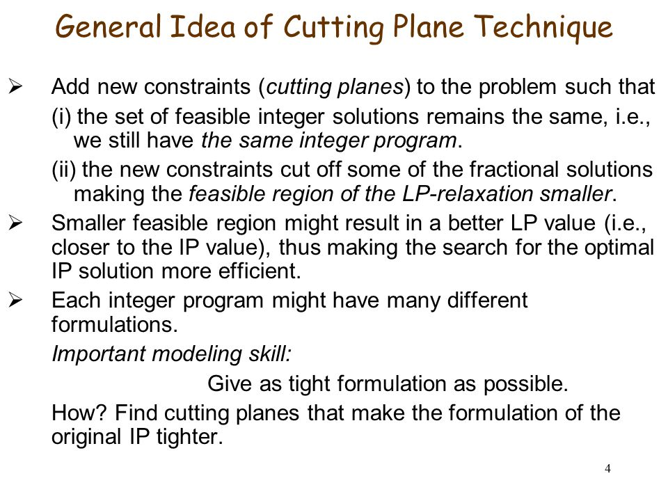 4 General Idea of Cutting Plane Technique  Add new constraints (cutting planes) to the problem such that (i) the set of feasible integer solutions remains the same, i.e., we still have the same integer program.