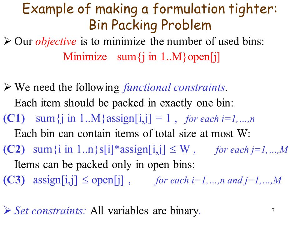 7 Example of making a formulation tighter: Bin Packing Problem  Our objective is to minimize the number of used bins: Minimize sum{j in 1..M}open[j]