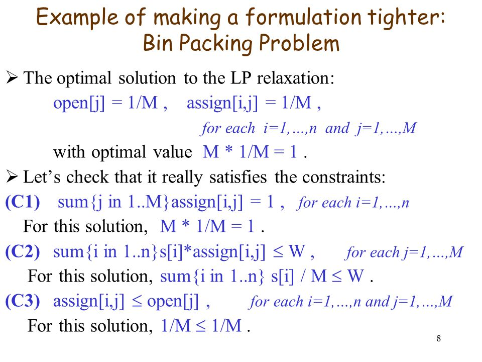 8 Example of making a formulation tighter: Bin Packing Problem  The optimal solution to the LP relaxation: open[j] = 1/M, assign[i,j] = 1/M, for each