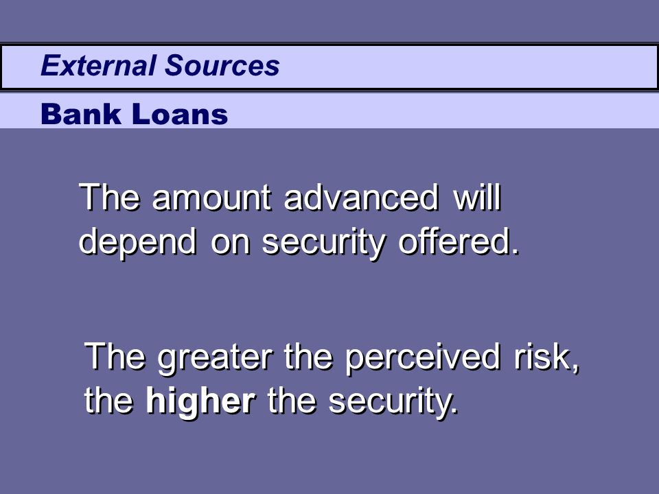 External Sources Bank Loans The amount advanced will depend on security offered. The greater the perceived risk, the higher the security.