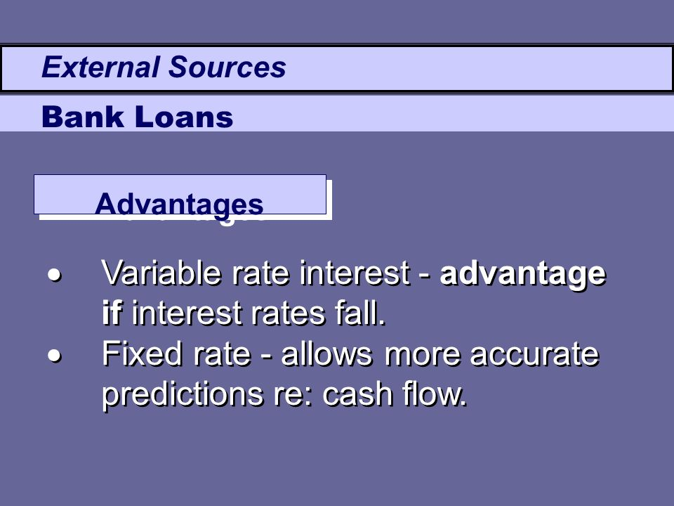  Variable rate interest - advantage if interest rates fall.  Fixed rate - allows more accurate predictions re: cash flow.  Variable rate interest -