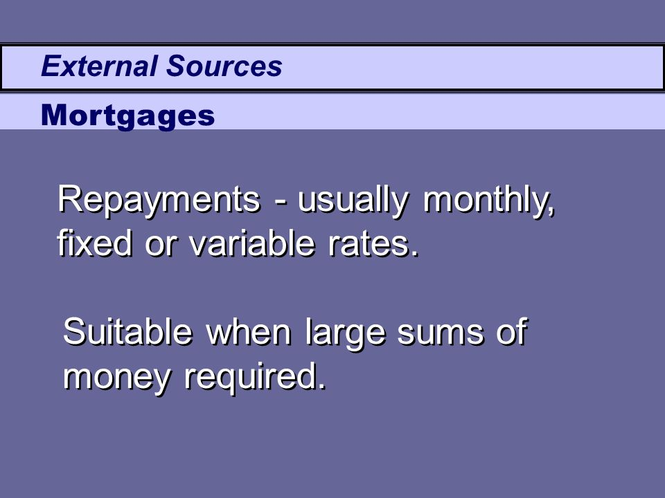 External Sources Mortgages Repayments - usually monthly, fixed or variable rates. Suitable when large sums of money required.