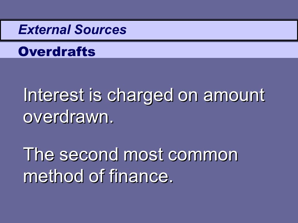 External Sources Overdrafts Interest is charged on amount overdrawn. The second most common method of finance.