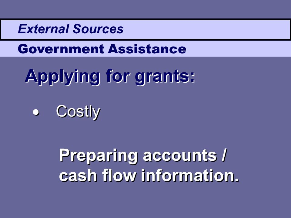 External Sources Government Assistance Applying for grants: Preparing accounts / cash flow information.  Costly