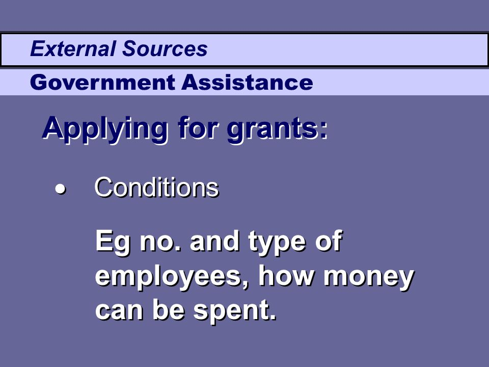 External Sources Government Assistance Applying for grants:  Conditions Eg no. and type of employees, how money can be spent.