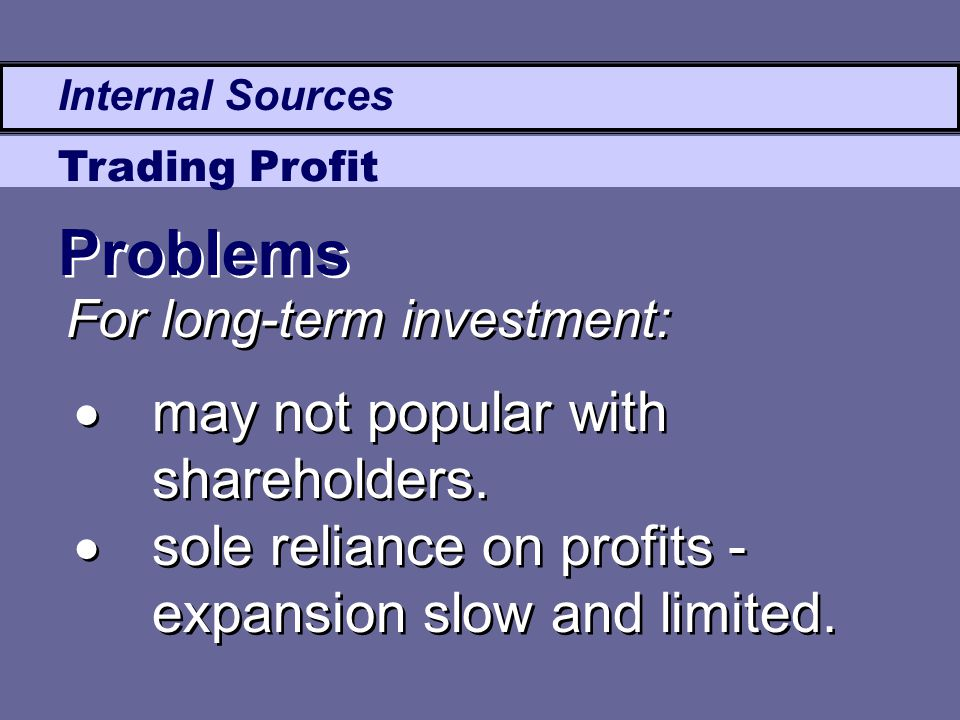 Internal Sources Trading Profit  may not popular with shareholders.  sole reliance on profits - expansion slow and limited.  may not popular with s