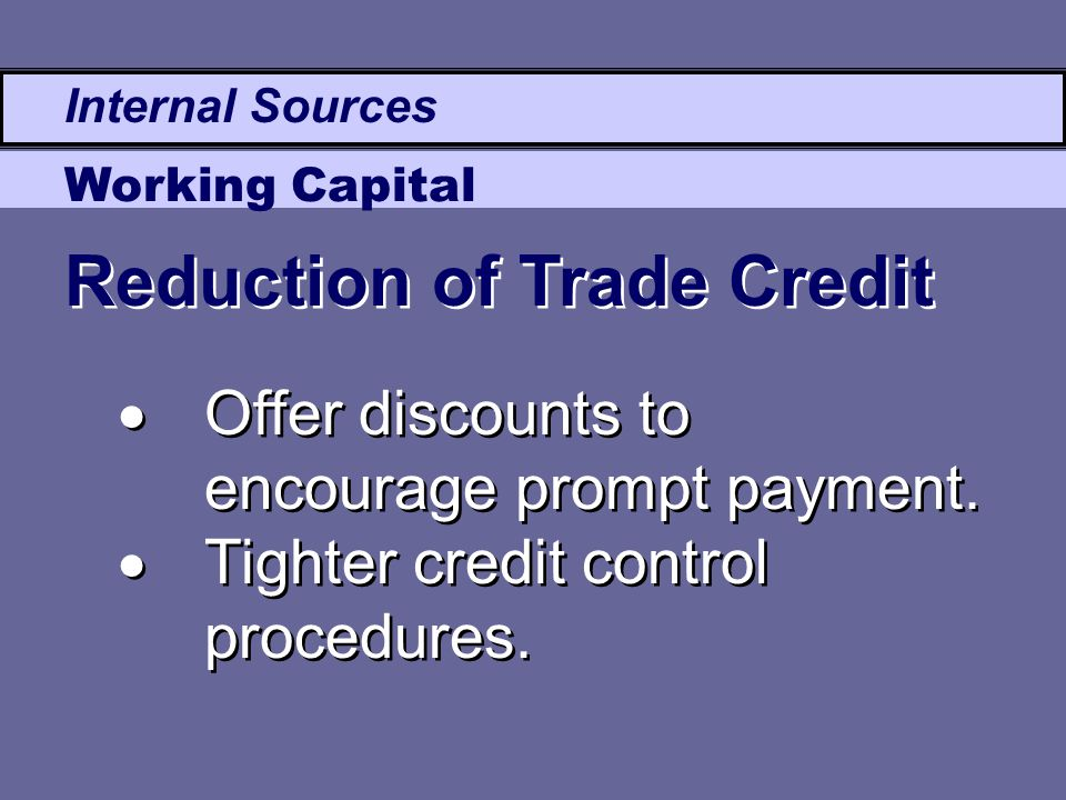 Internal Sources Working Capital  Offer discounts to encourage prompt payment.  Tighter credit control procedures.  Offer discounts to encourage pr