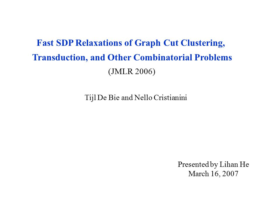 Fast SDP Relaxations of Graph Cut Clustering, Transduction, and Other Combinatorial Problems (JMLR 2006) Tijl De Bie and Nello Cristianini Presented by Lihan He March 16, 2007