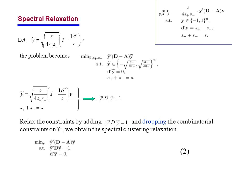 Spectral Relaxation Let the problem becomes Relax the constraints by adding and dropping the combinatorial constraints on, we obtain the spectral clustering relaxation (2)