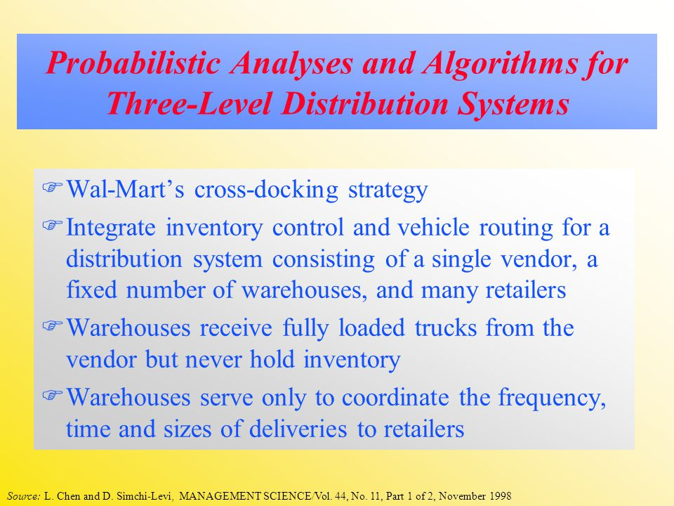 Probabilistic Analyses and Algorithms for Three-Level Distribution Systems  Wal-Mart's cross-docking strategy  Integrate inventory control and vehicle routing for a distribution system consisting of a single vendor, a fixed number of warehouses, and many retailers  Warehouses receive fully loaded trucks from the vendor but never hold inventory  Warehouses serve only to coordinate the frequency, time and sizes of deliveries to retailers Source: L.