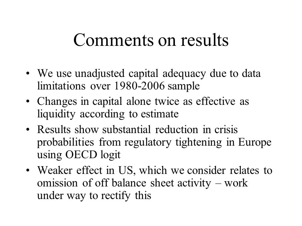 Comments on results We use unadjusted capital adequacy due to data limitations over 1980-2006 sample Changes in capital alone twice as effective as liquidity according to estimate Results show substantial reduction in crisis probabilities from regulatory tightening in Europe using OECD logit Weaker effect in US, which we consider relates to omission of off balance sheet activity – work under way to rectify this