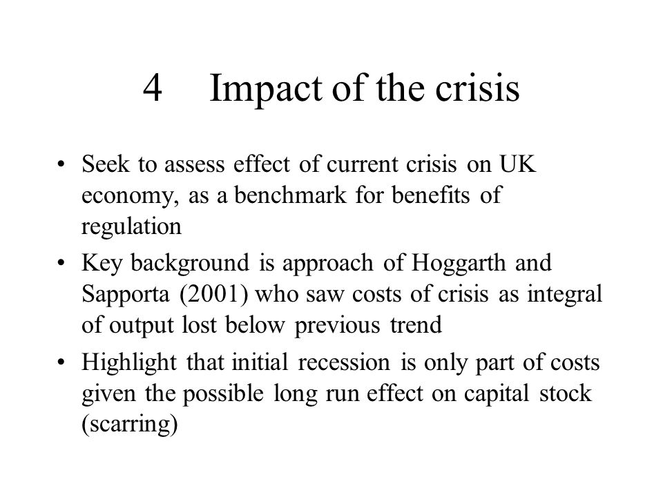 4Impact of the crisis Seek to assess effect of current crisis on UK economy, as a benchmark for benefits of regulation Key background is approach of Hoggarth and Sapporta (2001) who saw costs of crisis as integral of output lost below previous trend Highlight that initial recession is only part of costs given the possible long run effect on capital stock (scarring)