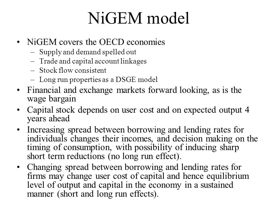 NiGEM model NiGEM covers the OECD economies –Supply and demand spelled out –Trade and capital account linkages –Stock flow consistent –Long run properties as a DSGE model Financial and exchange markets forward looking, as is the wage bargain Capital stock depends on user cost and on expected output 4 years ahead Increasing spread between borrowing and lending rates for individuals changes their incomes, and decision making on the timing of consumption, with possibility of inducing sharp short term reductions (no long run effect).