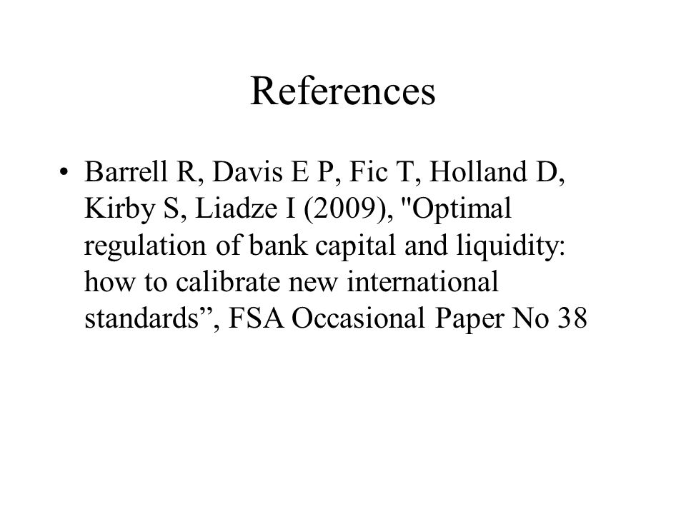 References Barrell R, Davis E P, Fic T, Holland D, Kirby S, Liadze I (2009), Optimal regulation of bank capital and liquidity: how to calibrate new international standards , FSA Occasional Paper No 38
