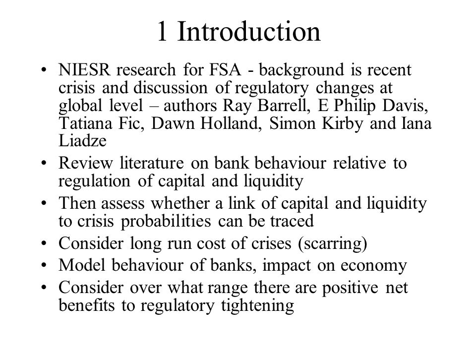 1 Introduction NIESR research for FSA - background is recent crisis and discussion of regulatory changes at global level – authors Ray Barrell, E Philip Davis, Tatiana Fic, Dawn Holland, Simon Kirby and Iana Liadze Review literature on bank behaviour relative to regulation of capital and liquidity Then assess whether a link of capital and liquidity to crisis probabilities can be traced Consider long run cost of crises (scarring) Model behaviour of banks, impact on economy Consider over what range there are positive net benefits to regulatory tightening