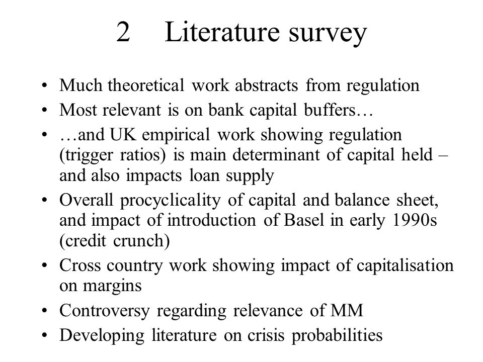 2Literature survey Much theoretical work abstracts from regulation Most relevant is on bank capital buffers… …and UK empirical work showing regulation (trigger ratios) is main determinant of capital held – and also impacts loan supply Overall procyclicality of capital and balance sheet, and impact of introduction of Basel in early 1990s (credit crunch) Cross country work showing impact of capitalisation on margins Controversy regarding relevance of MM Developing literature on crisis probabilities