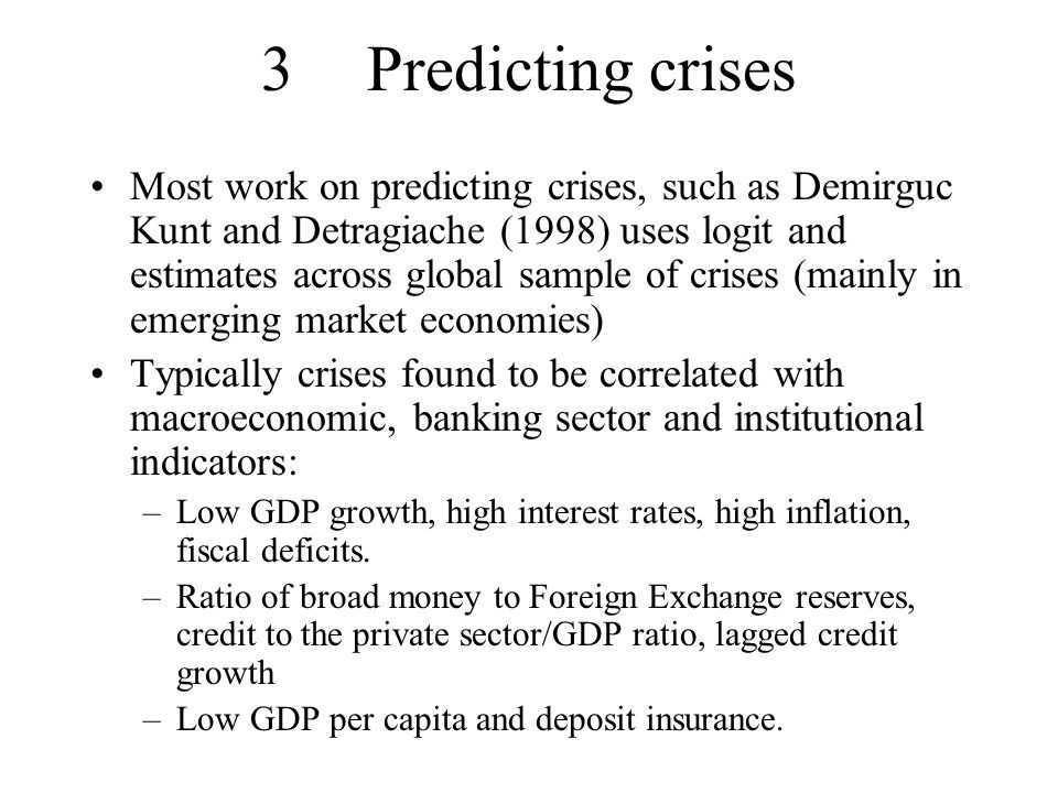 3Predicting crises Most work on predicting crises, such as Demirguc Kunt and Detragiache (1998) uses logit and estimates across global sample of crises (mainly in emerging market economies) Typically crises found to be correlated with macroeconomic, banking sector and institutional indicators: –Low GDP growth, high interest rates, high inflation, fiscal deficits.