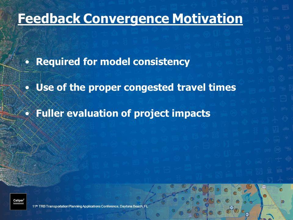 11 th TRB Transportation Planning Applications Conference, Daytona Beach, FL Feedback Convergence Motivation Required for model consistency Use of the proper congested travel times Fuller evaluation of project impacts