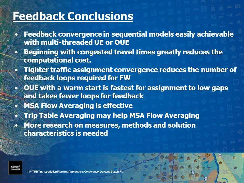 11 th TRB Transportation Planning Applications Conference, Daytona Beach, FL Feedback Conclusions Feedback convergence in sequential models easily achievable with multi-threaded UE or OUE Beginning with congested travel times greatly reduces the computational cost.