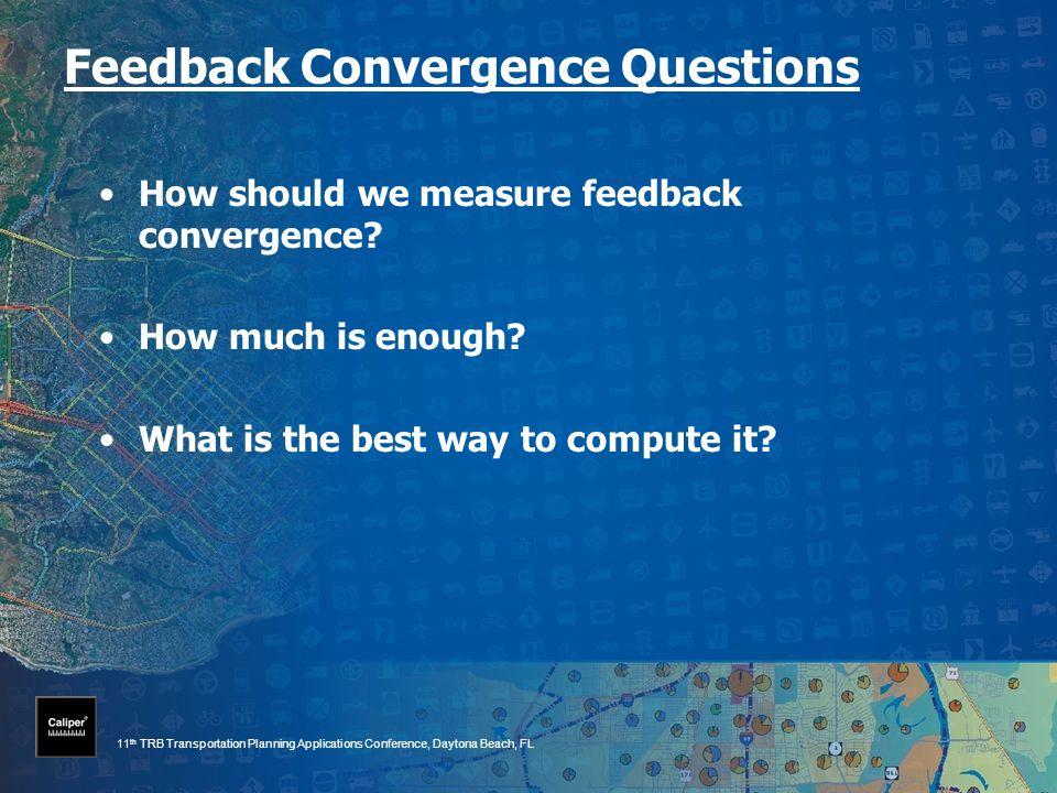 11 th TRB Transportation Planning Applications Conference, Daytona Beach, FL Feedback Convergence Questions How should we measure feedback convergence.