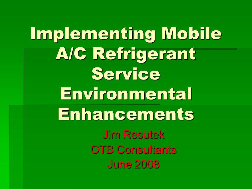 Implementing Mobile A/C Refrigerant Service Environmental Enhancements Jim Resutek OTB Consultants June 2008