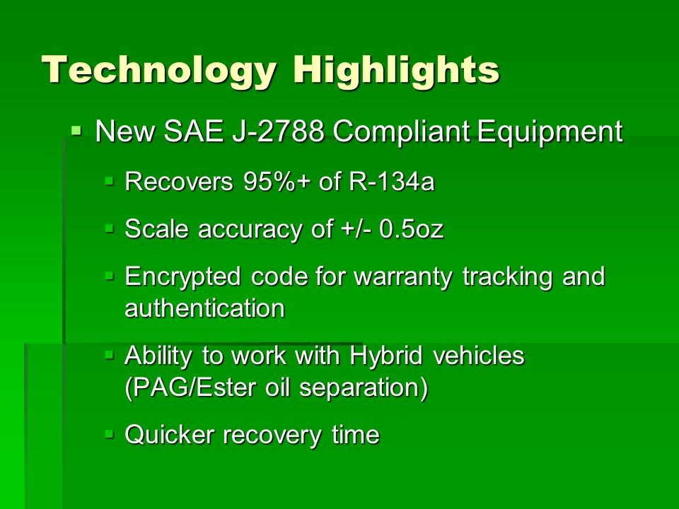 Technology Highlights  New SAE J-2788 Compliant Equipment  Recovers 95%+ of R-134a  Scale accuracy of +/- 0.5oz  Encrypted code for warranty track