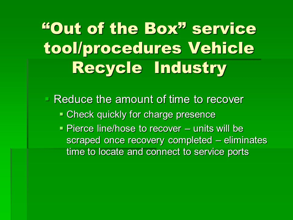 """Out of the Box"" service tool/procedures Vehicle Recycle Industry  Reduce the amount of time to recover  Check quickly for charge presence  Pierce"