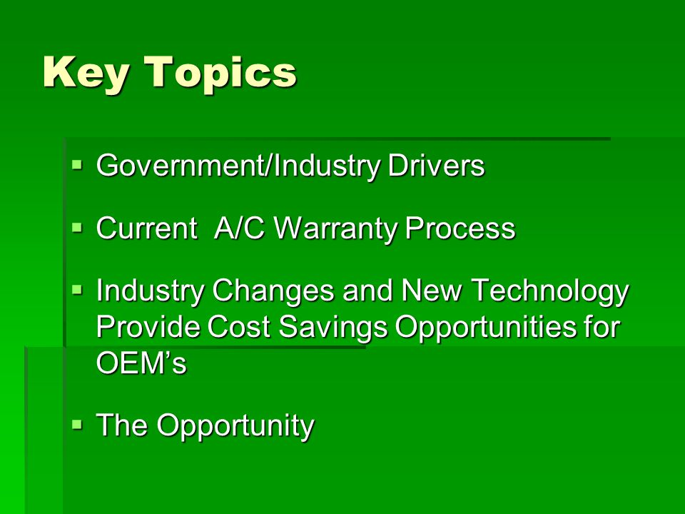 Key Topics  Government/Industry Drivers  Current A/C Warranty Process  Industry Changes and New Technology Provide Cost Savings Opportunities for O
