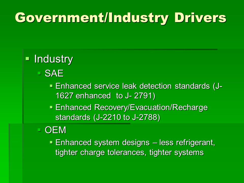 Government/Industry Drivers  Industry  SAE  Enhanced service leak detection standards (J- 1627 enhanced to J- 2791)  Enhanced Recovery/Evacuation/