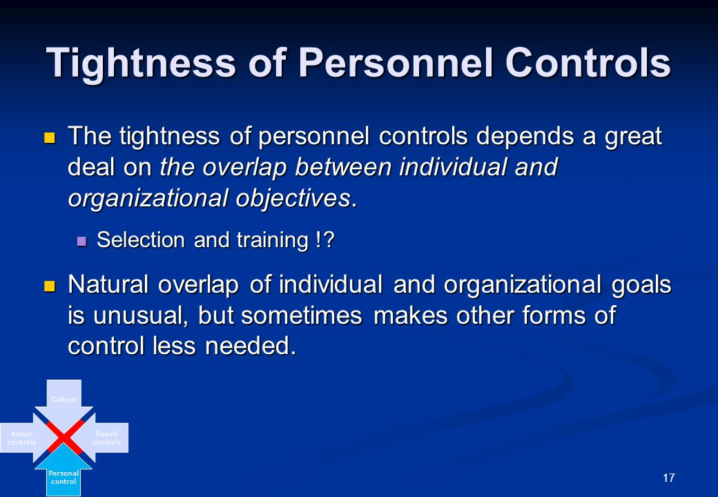 17 Tightness of Personnel Controls The tightness of personnel controls depends a great deal on the overlap between individual and organizational objectives.