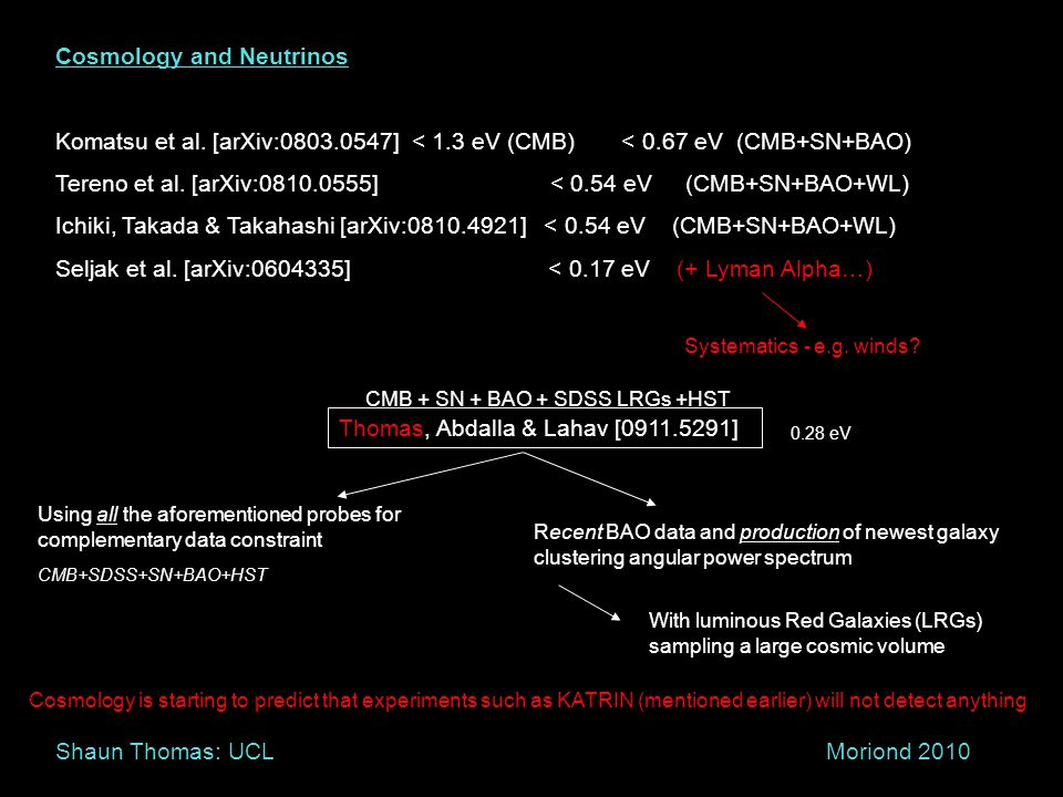 Thomas, Abdalla & Lahav [0911.5291] Cosmology and Neutrinos Komatsu et al. [arXiv:0803.0547] < 1.3 eV (CMB) < 0.67 eV (CMB+SN+BAO) Tereno et al. [arXi