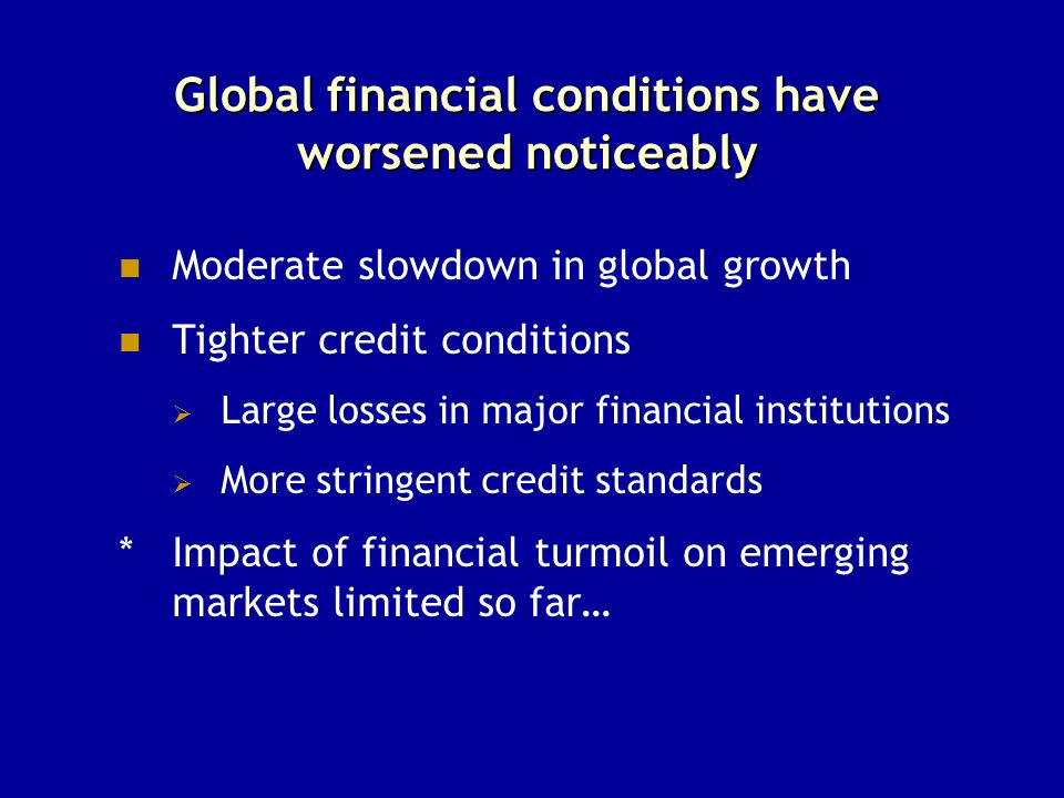 Global financial conditions have worsened noticeably Moderate slowdown in global growth Tighter credit conditions  Large losses in major financial in
