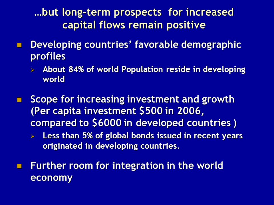 …but long-term prospects for increased capital flows remain positive Developing countries' favorable demographic profiles Developing countries' favorable demographic profiles  About 84% of world Population reside in developing world Scope for increasing investment and growth (Per capita investment $500 in 2006, compared to $6000 in developed countries ) Scope for increasing investment and growth (Per capita investment $500 in 2006, compared to $6000 in developed countries )  Less than 5% of global bonds issued in recent years originated in developing countries.