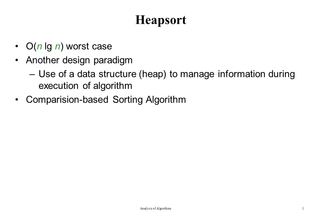 Heapsort O(n lg n) worst case Another design paradigm –Use of a data structure (heap) to manage information during execution of algorithm Comparision-based Sorting Algorithm Analysis of Algorithms1