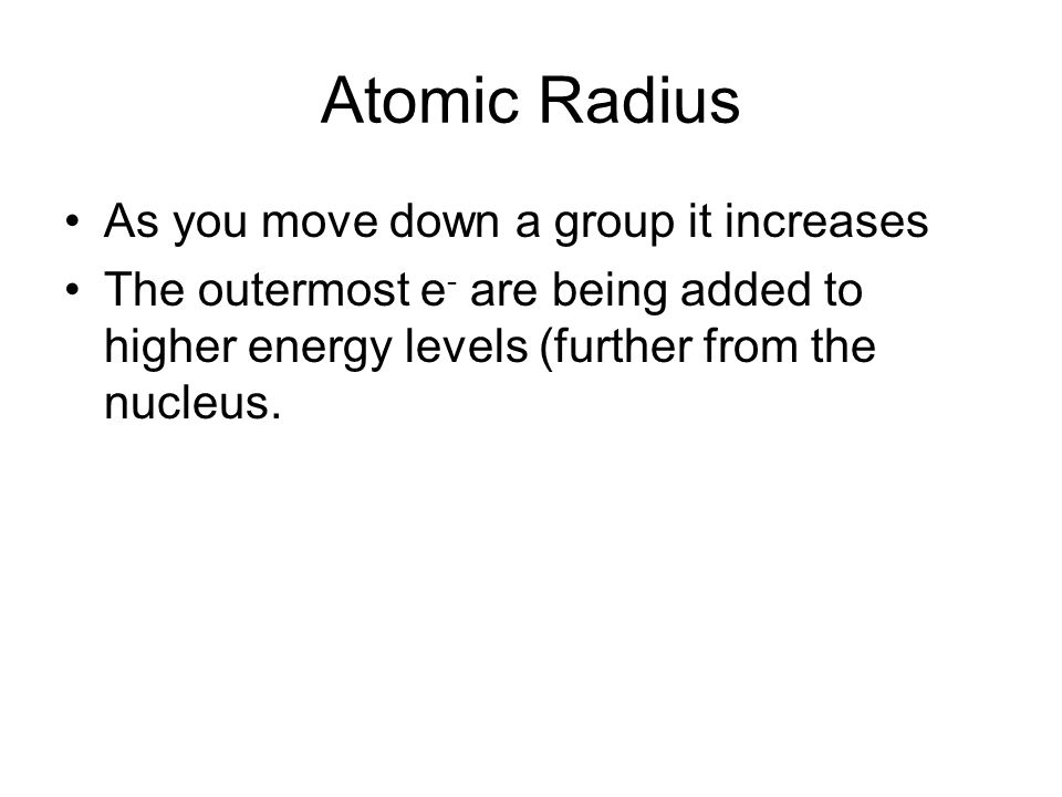 Atomic Radius As you move across a period, it decreases Even though e - are being added, they are added to the same energy level (same distance from the nucleus).