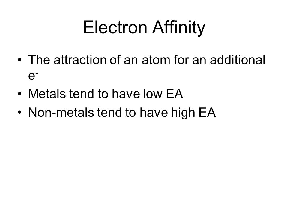 Electron Affinity The attraction of an atom for an additional e - Metals tend to have low EA Non-metals tend to have high EA