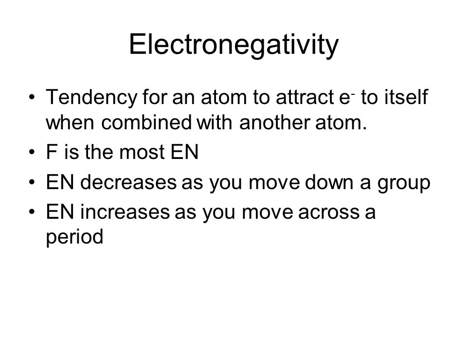 Electronegativity Tendency for an atom to attract e - to itself when combined with another atom.