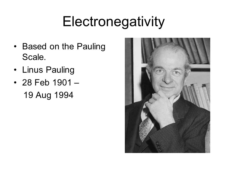 Electronegativity Based on the Pauling Scale. Linus Pauling 28 Feb 1901 – 19 Aug 1994