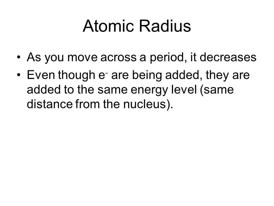 Atomic Radius The charge on the nucleus increases as you move across the period and so it has a tighter hold on the e - being added.