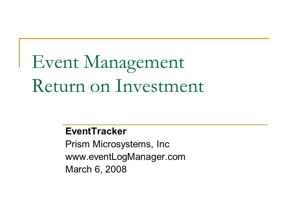 Event Management Return on Investment EventTracker Prism Microsystems, Inc www.eventLogManager.com March 6, 2008